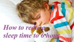 How to reduce sleep time to 6 hour